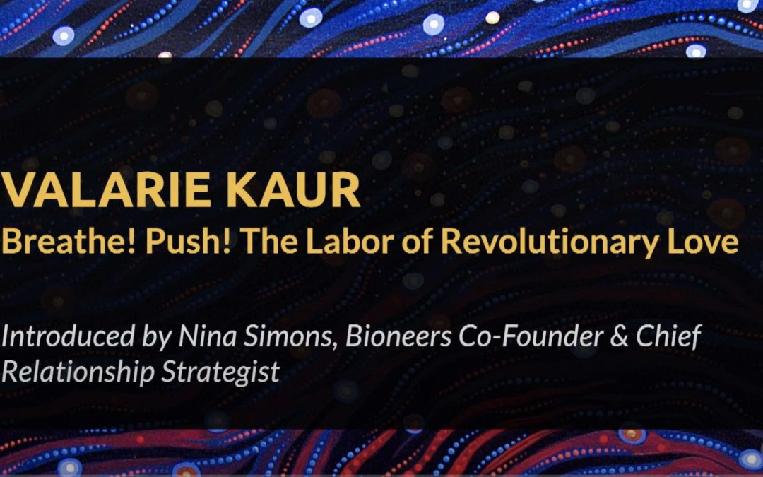 Valarie Kaur – Breathe! Push! The Labor of Revolutionary Love | Bioneers